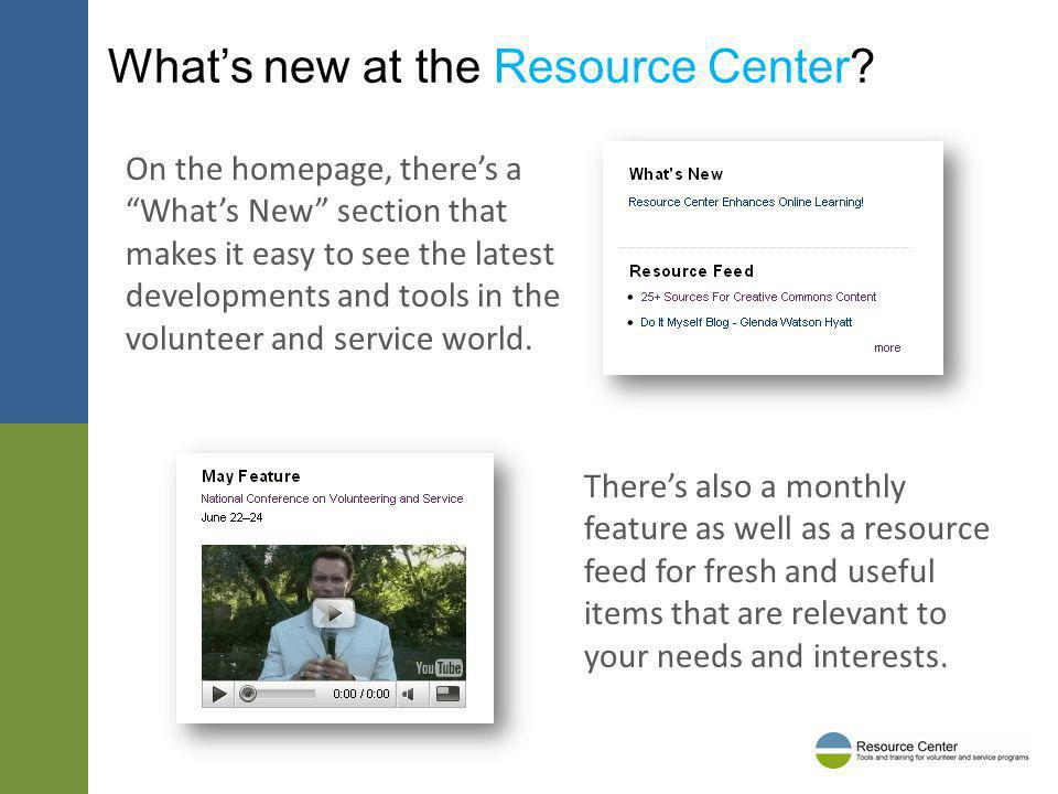 Whats new at the Resource Center? On the homepage, theres a Whats New section that makes it easy to see the latest developments and tools in the volun