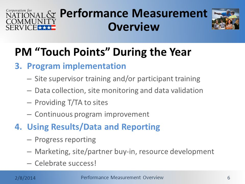 Performance Measurement Overview 2/8/2014 Performance Measurement Overview 6 PM Touch Points During the Year 3.Program implementation – Site supervisor training and/or participant training – Data collection, site monitoring and data validation – Providing T/TA to sites – Continuous program improvement 4.Using Results/Data and Reporting – Progress reporting – Marketing, site/partner buy-in, resource development – Celebrate success!