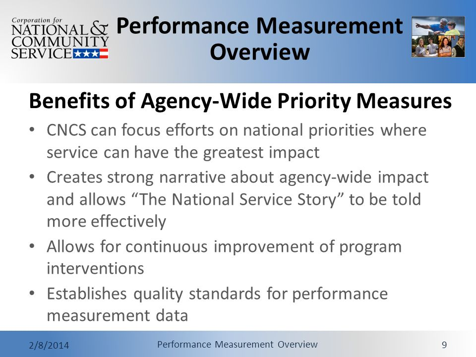 Performance Measurement Overview 2/8/2014 Performance Measurement Overview 9 Benefits of Agency-Wide Priority Measures CNCS can focus efforts on natio