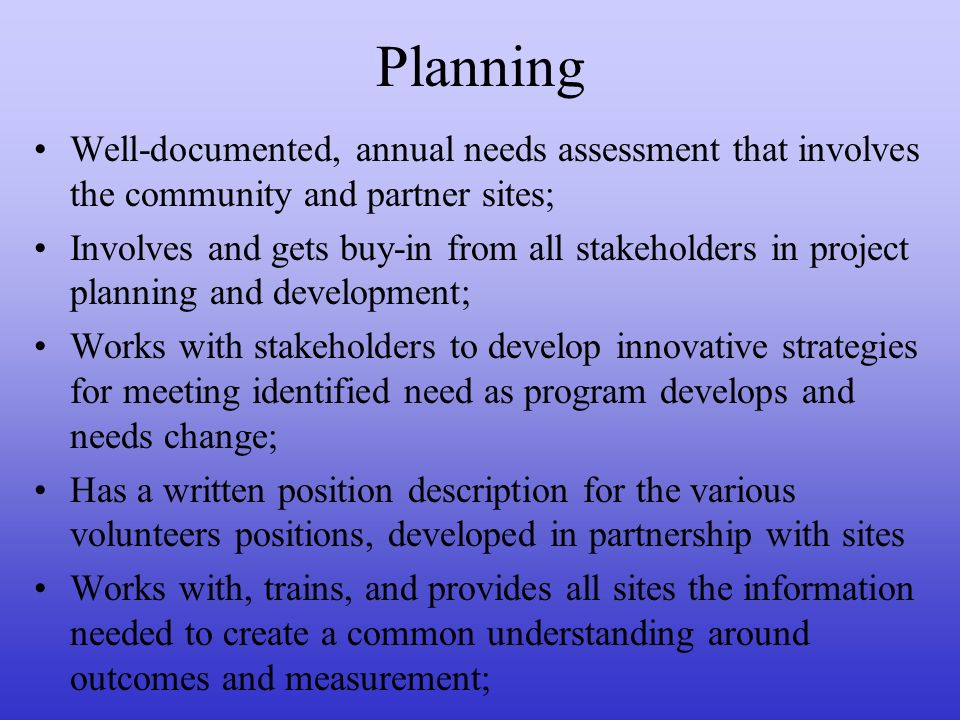 Planning Well-documented, annual needs assessment that involves the community and partner sites; Involves and gets buy-in from all stakeholders in project planning and development; Works with stakeholders to develop innovative strategies for meeting identified need as program develops and needs change; Has a written position description for the various volunteers positions, developed in partnership with sites Works with, trains, and provides all sites the information needed to create a common understanding around outcomes and measurement;