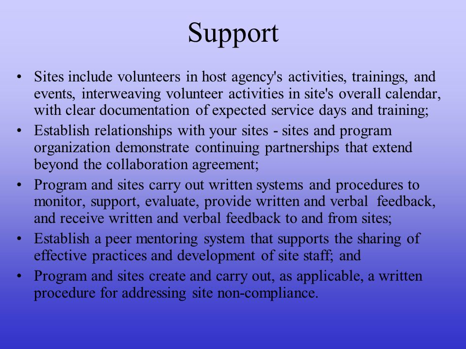 Support Sites include volunteers in host agency s activities, trainings, and events, interweaving volunteer activities in site s overall calendar, with clear documentation of expected service days and training; Establish relationships with your sites - sites and program organization demonstrate continuing partnerships that extend beyond the collaboration agreement; Program and sites carry out written systems and procedures to monitor, support, evaluate, provide written and verbal feedback, and receive written and verbal feedback to and from sites; Establish a peer mentoring system that supports the sharing of effective practices and development of site staff; and Program and sites create and carry out, as applicable, a written procedure for addressing site non-compliance.