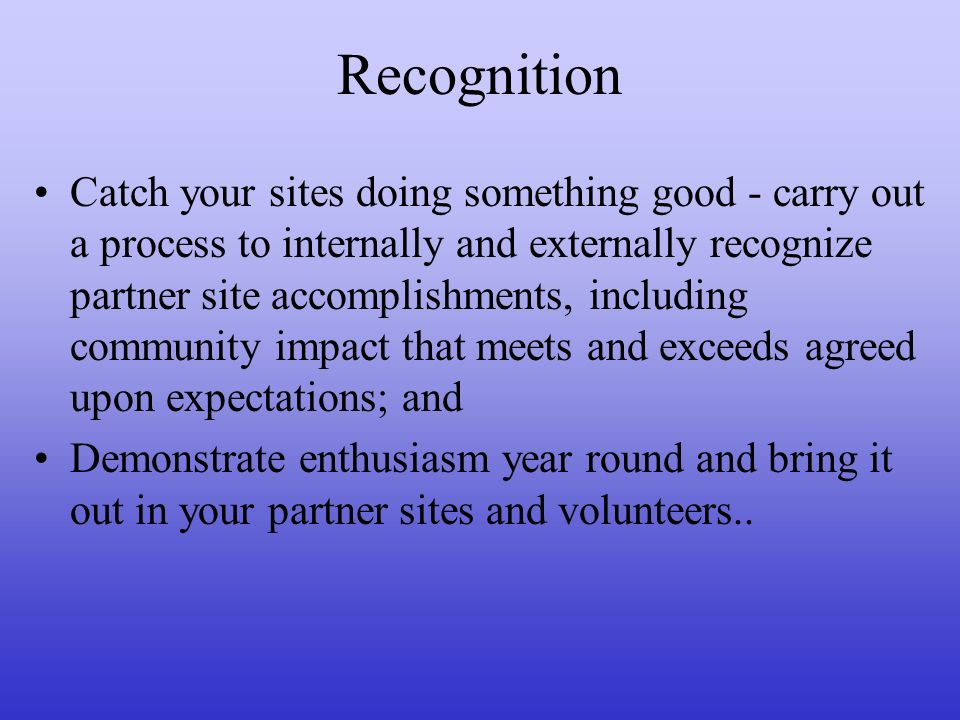 Recognition Catch your sites doing something good - carry out a process to internally and externally recognize partner site accomplishments, including community impact that meets and exceeds agreed upon expectations; and Demonstrate enthusiasm year round and bring it out in your partner sites and volunteers..
