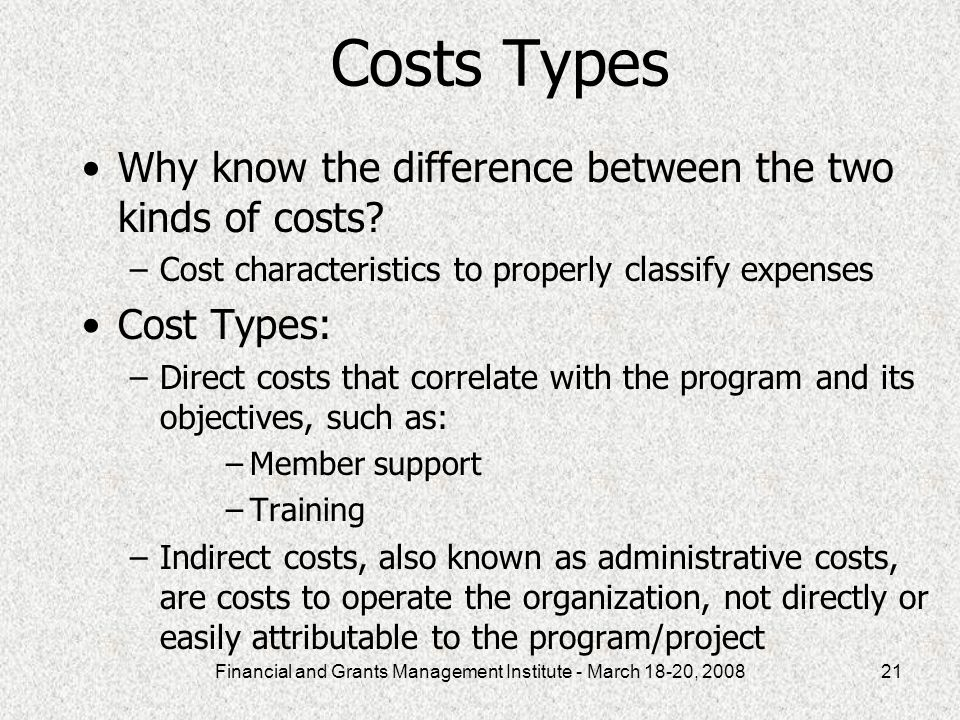 Financial and Grants Management Institute - March 18-20, 200821 Costs Types Why know the difference between the two kinds of costs.