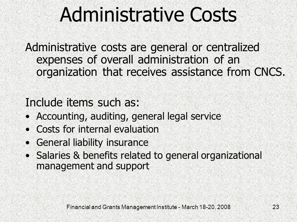 Financial and Grants Management Institute - March 18-20, 200823 Administrative Costs Administrative costs are general or centralized expenses of overall administration of an organization that receives assistance from CNCS.