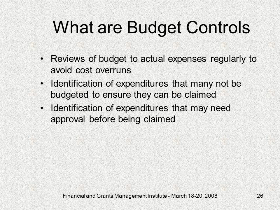 Financial and Grants Management Institute - March 18-20, 200826 What are Budget Controls Reviews of budget to actual expenses regularly to avoid cost overruns Identification of expenditures that many not be budgeted to ensure they can be claimed Identification of expenditures that may need approval before being claimed