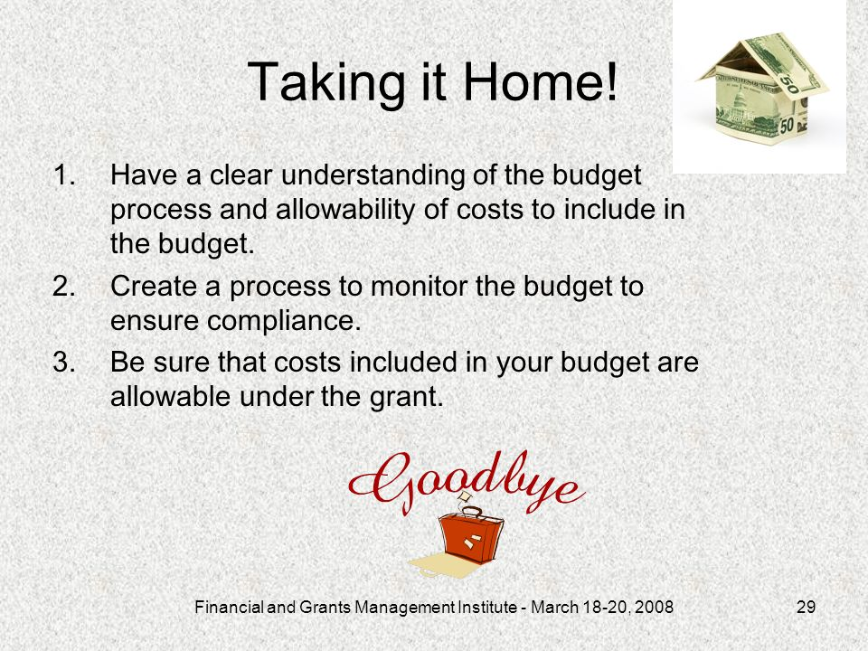 Financial and Grants Management Institute - March 18-20, 200829 Taking it Home! 1.Have a clear understanding of the budget process and allowability of