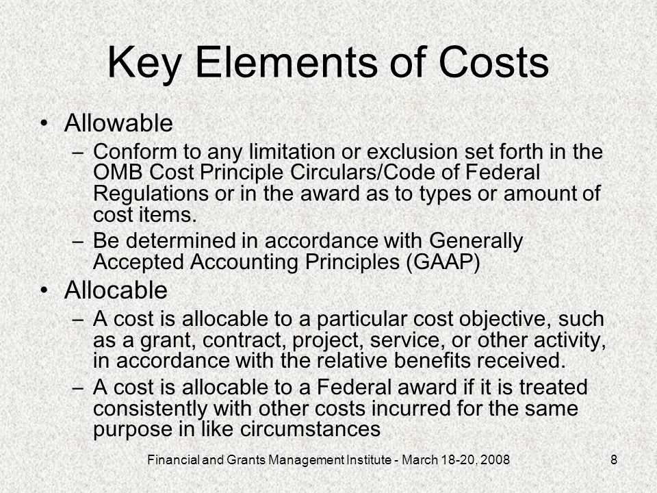 Financial and Grants Management Institute - March 18-20, 20088 Key Elements of Costs Allowable –Conform to any limitation or exclusion set forth in the OMB Cost Principle Circulars/Code of Federal Regulations or in the award as to types or amount of cost items.