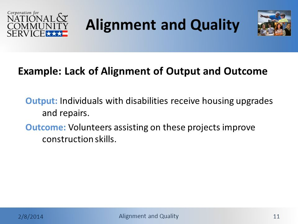 Alignment and Quality 2/8/2014 Alignment and Quality 11 Example: Lack of Alignment of Output and Outcome Output: Individuals with disabilities receive housing upgrades and repairs.