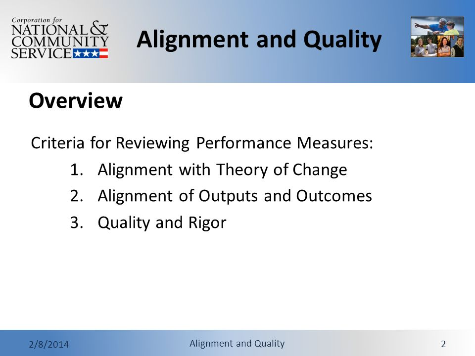 Alignment and Quality 2/8/2014 Alignment and Quality 13 Example: Alignment of Output and Outcome Intervention/Strategy: Members mentor students with documented attendance problems… Output: Youth/Mentor matches are sustained for at least the required time period.