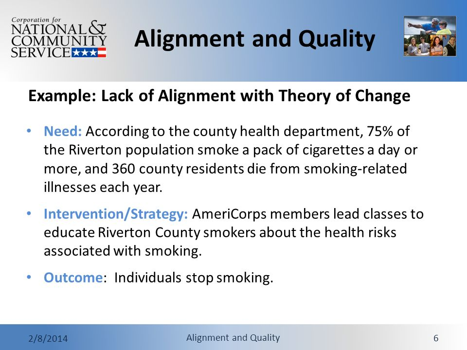 Alignment and Quality 2/8/2014 Alignment and Quality 7 Intervention/strategy and need are not aligned: Not clear how educating smokers will reduce consumption and deaths Need is defined in terms of behavior (smoking) and conditions (premature death), but the intervention/strategy is aimed at a change in knowledge Intervention/strategy and outcome are not aligned: Education is often not enough to help break cycle of addiction Example: Lack of Alignment with Theory of Change