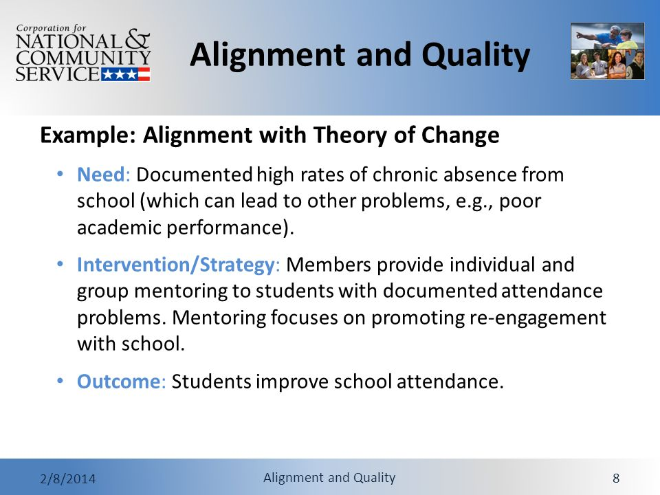 Alignment and Quality 2/8/2014 Alignment and Quality 9 Example: Alignment with Theory of Change Intervention/strategy aligns with the need: Mentoring that focuses on attendance problems is proven (supported by strong evidence) to address chronic absenteeism Outcome aligns with the need: Getting students to attend school more regularly directly addresses the problem of absenteeism Getting students to stay in school is one important step to preventing other problems (e.g.