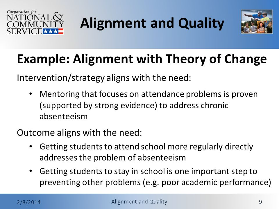 Alignment and Quality 2/8/2014 Alignment and Quality 10 Aligned measure includes output and outcome for primary service activity Outcomes are likely to result from outputs Outputs and outcomes measure the same group of beneficiaries Agency-Wide Priority Measures must be aligned as directed in CNCS guidance Alignment of Outputs and Outcomes