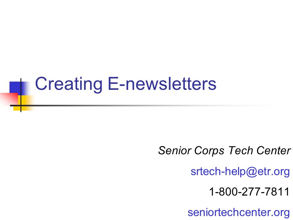 Creating E-newsletters Senior Corps Tech Center srtech-help@etr.org 1-800-277-7811 seniortechcenter.org