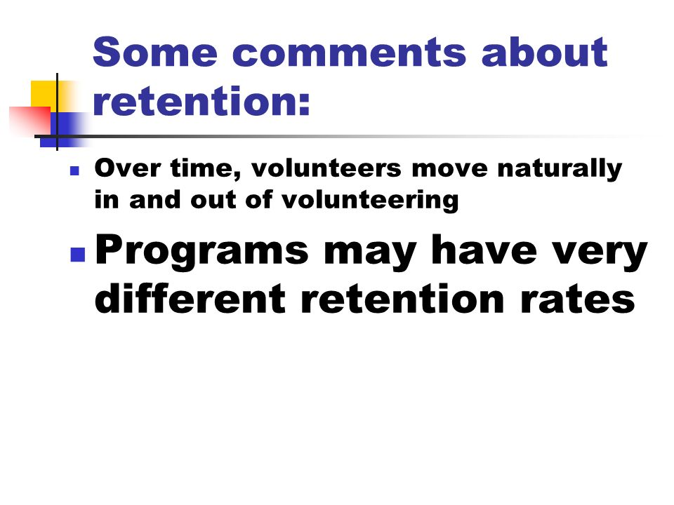 Some comments about retention: Over time, volunteers move naturally in and out of volunteering Programs may have very different retention rates