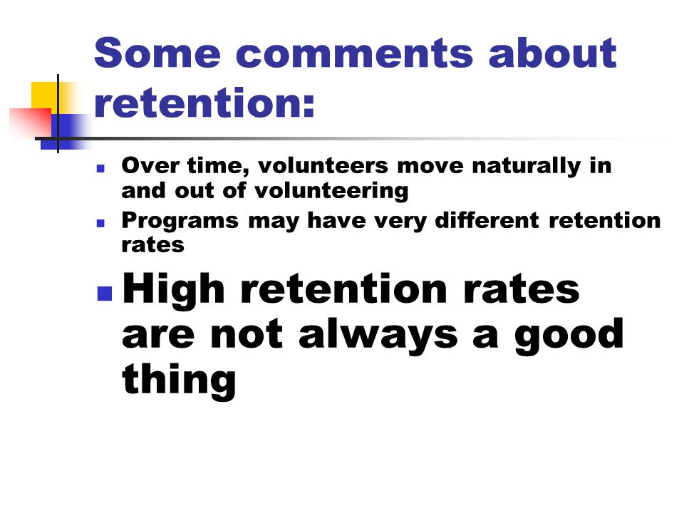 Some comments about retention: Over time, volunteers move naturally in and out of volunteering Programs may have very different retention rates High retention rates are not always a good thing