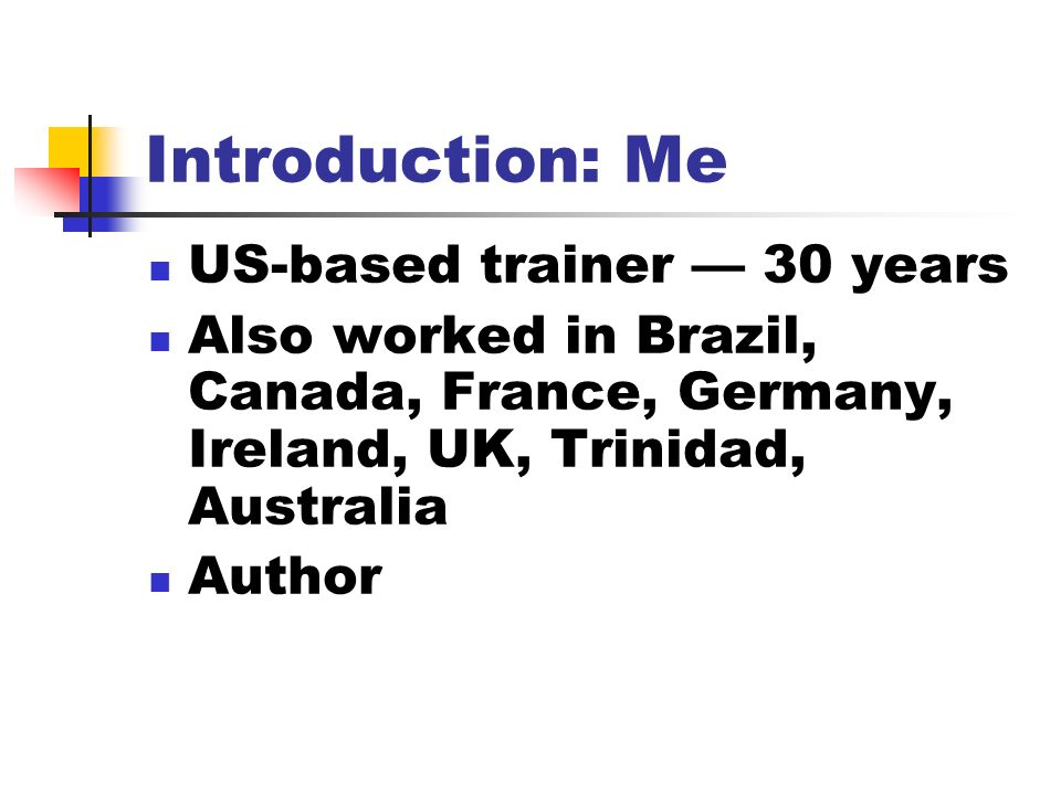 Introduction: Me US-based trainer 30 years Also worked in Brazil, Canada, France, Germany, Ireland, UK, Trinidad, Australia Author