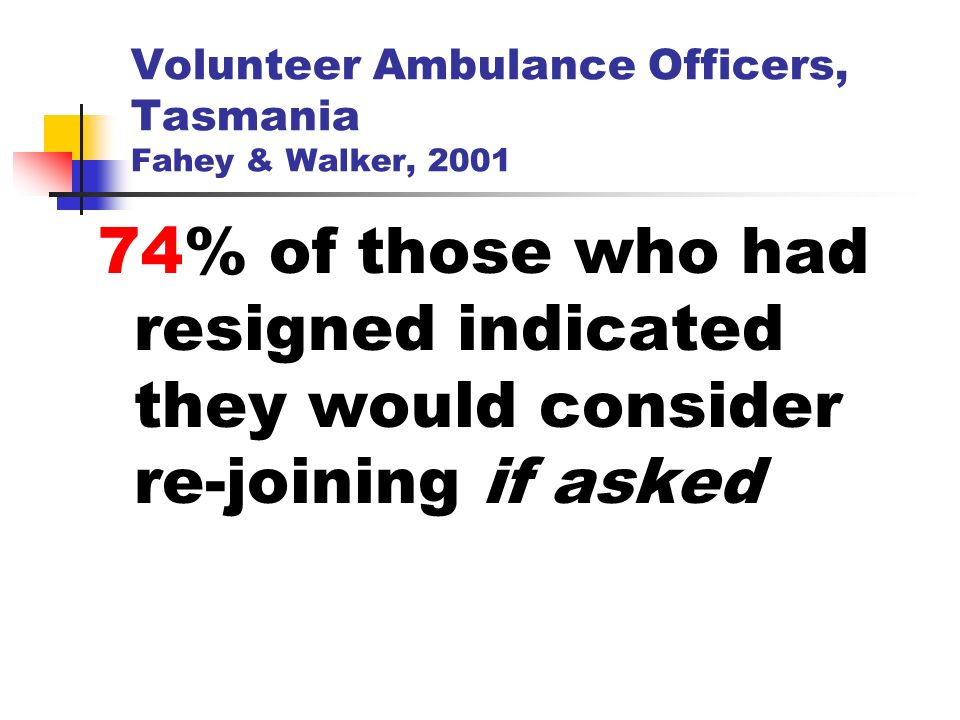 Volunteer Ambulance Officers, Tasmania Fahey & Walker, 2001 74% of those who had resigned indicated they would consider re-joining if asked