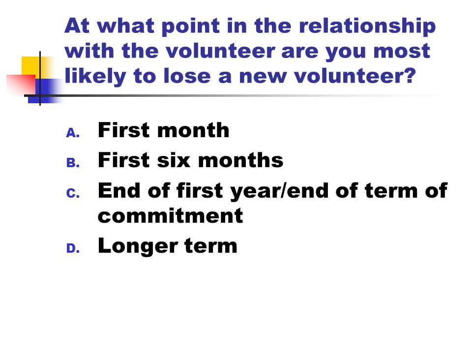 At what point in the relationship with the volunteer are you most likely to lose a new volunteer? A. First month B. First six months C. End of first y