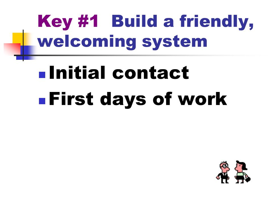 Key #1 Build a friendly, welcoming system Initial contact First days of work