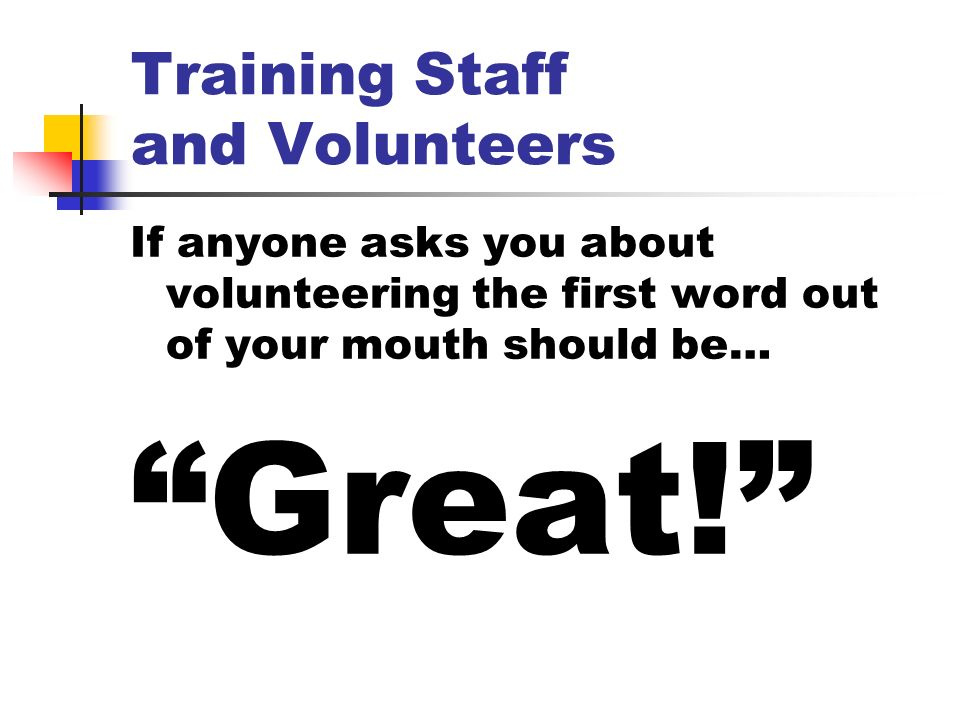 Training Staff and Volunteers If anyone asks you about volunteering the first word out of your mouth should be… Great!