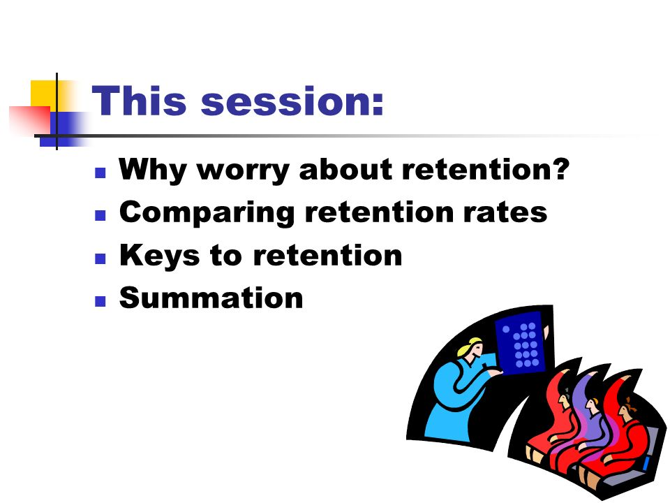 This session: Why worry about retention? Comparing retention rates Keys to retention Summation