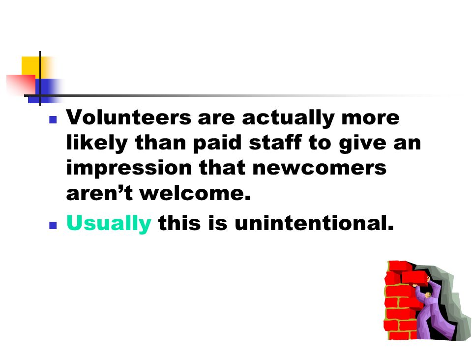 Volunteers are actually more likely than paid staff to give an impression that newcomers arent welcome.