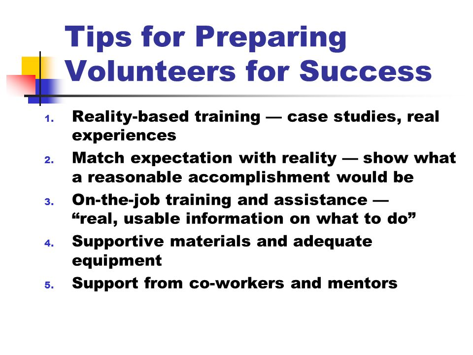 Tips for Preparing Volunteers for Success 1. Reality-based training case studies, real experiences 2. Match expectation with reality show what a reaso