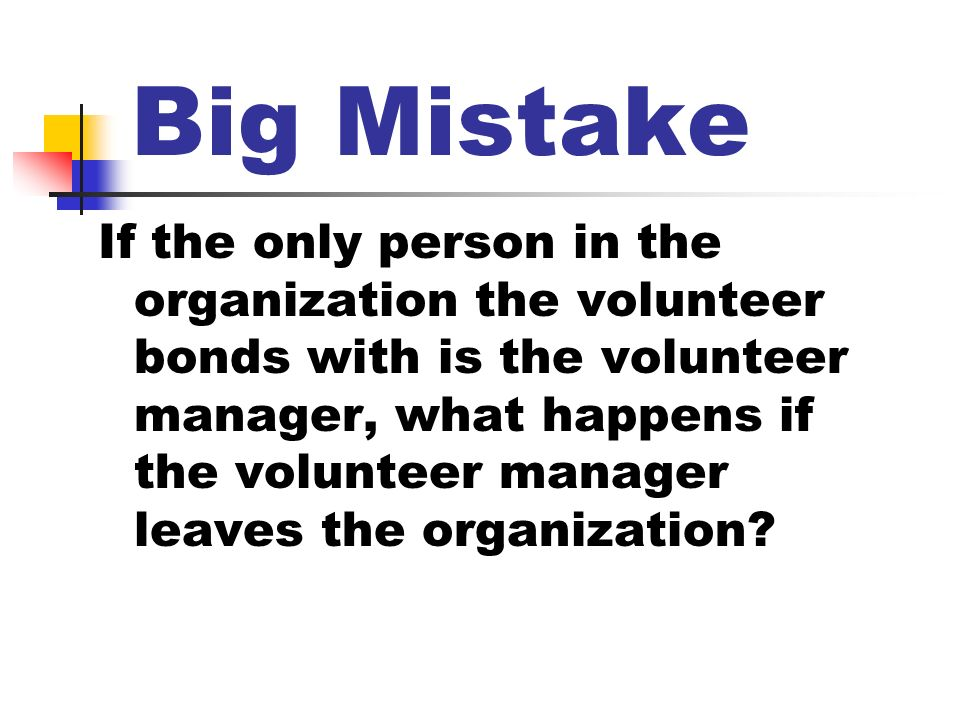 Big Mistake If the only person in the organization the volunteer bonds with is the volunteer manager, what happens if the volunteer manager leaves the organization