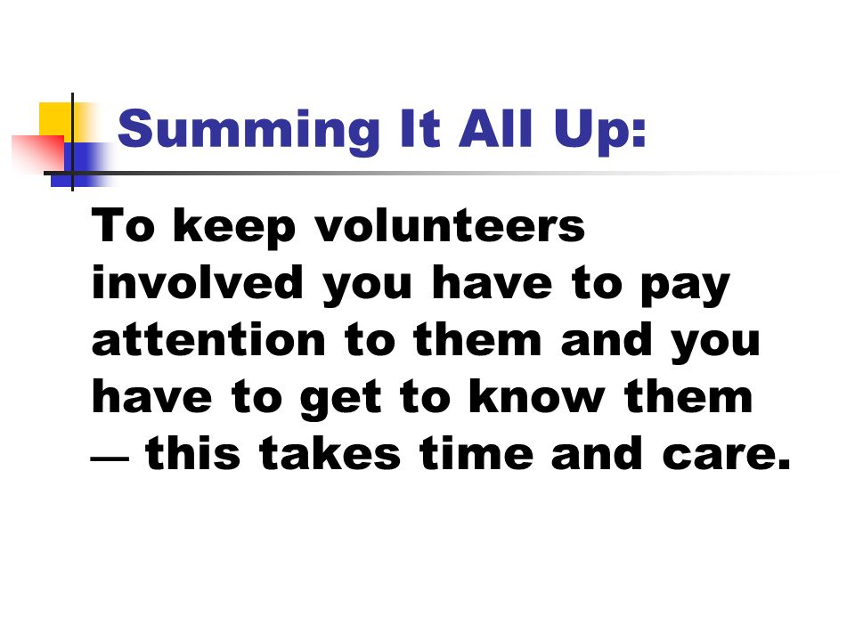 Summing It All Up: To keep volunteers involved you have to pay attention to them and you have to get to know them this takes time and care.