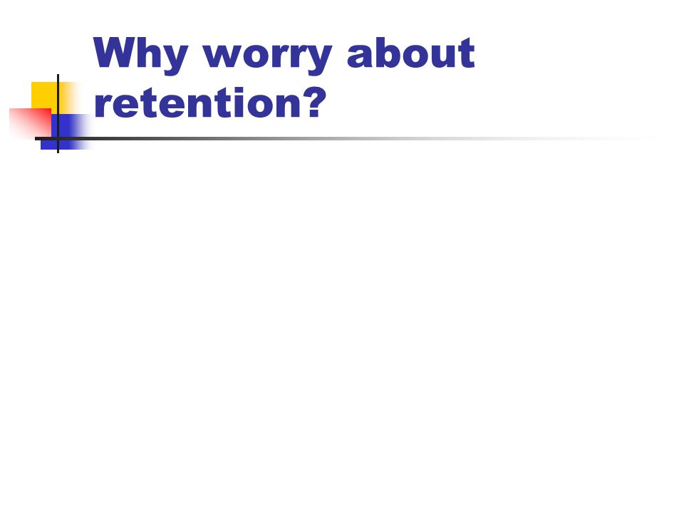 Why worry about retention?