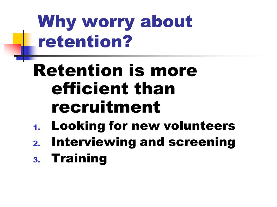Retention is more efficient than recruitment 1. Looking for new volunteers 2. Interviewing and screening 3. Training