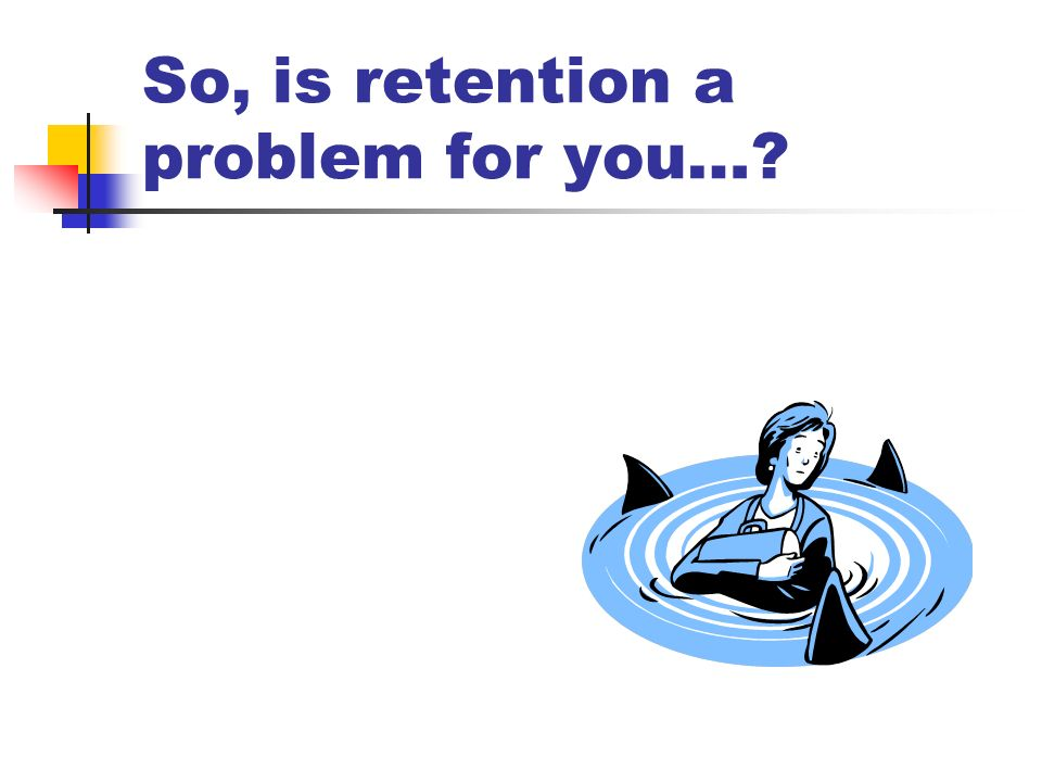 So, is retention a problem for you…