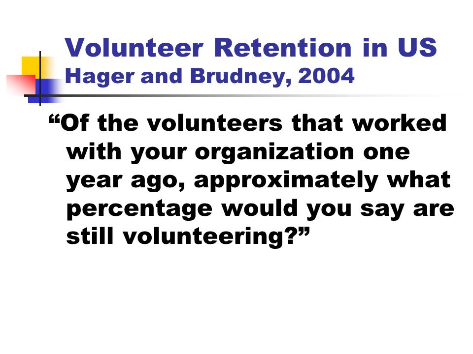 Volunteer Retention in US Hager and Brudney, 2004 Of the volunteers that worked with your organization one year ago, approximately what percentage would you say are still volunteering