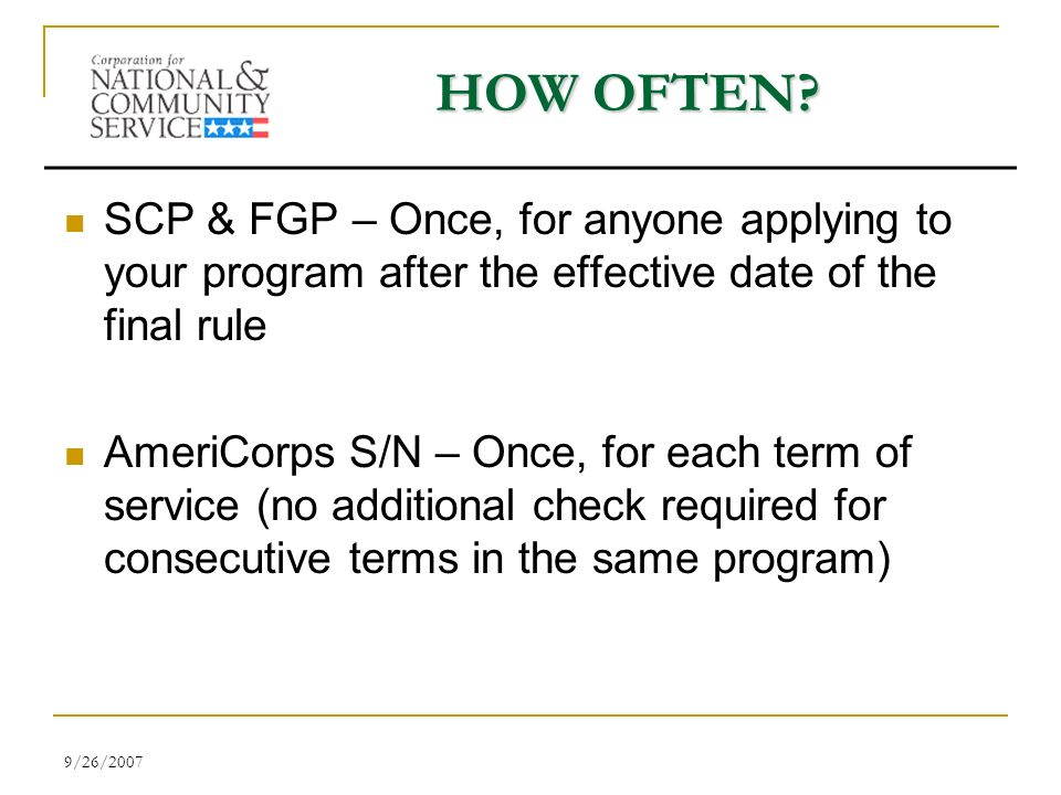 9/26/2007 HOW OFTEN? SCP & FGP – Once, for anyone applying to your program after the effective date of the final rule AmeriCorps S/N – Once, for each