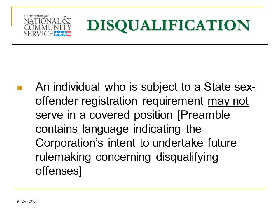 9/26/2007 DISQUALIFICATION An individual who is subject to a State sex- offender registration requirement may not serve in a covered position [Preamble contains language indicating the Corporations intent to undertake future rulemaking concerning disqualifying offenses]