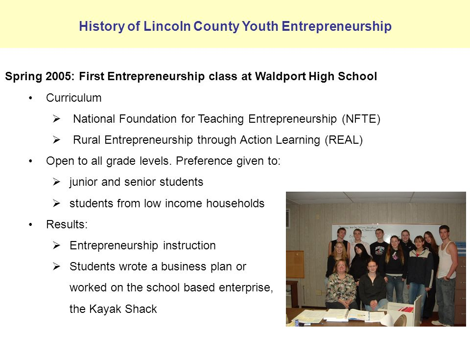 Spring 2005: First Entrepreneurship class at Waldport High School Curriculum National Foundation for Teaching Entrepreneurship (NFTE) Rural Entrepreneurship through Action Learning (REAL) Open to all grade levels.
