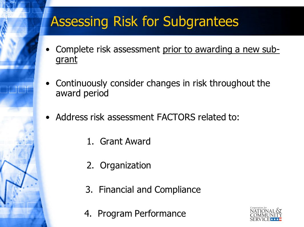 Assessing Risk for Subgrantees Complete risk assessment prior to awarding a new sub- grant Continuously consider changes in risk throughout the award