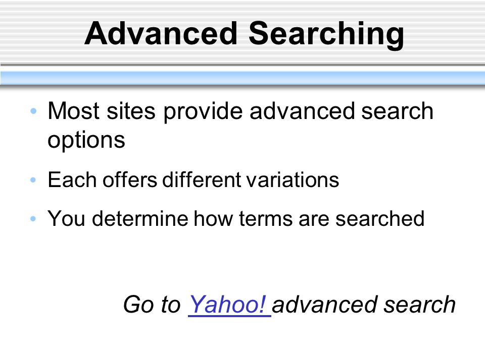 Advanced Searching Most sites provide advanced search options Each offers different variations You determine how terms are searched Go to Yahoo! advan