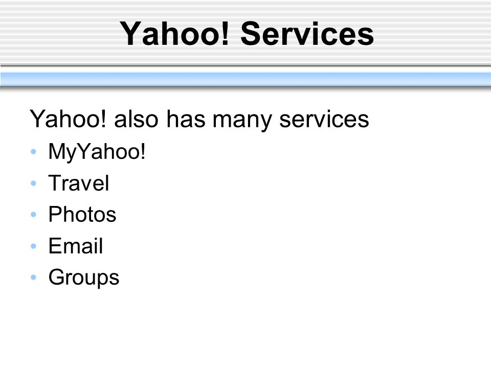 Yahoo! Services Yahoo! also has many services MyYahoo! Travel Photos Email Groups