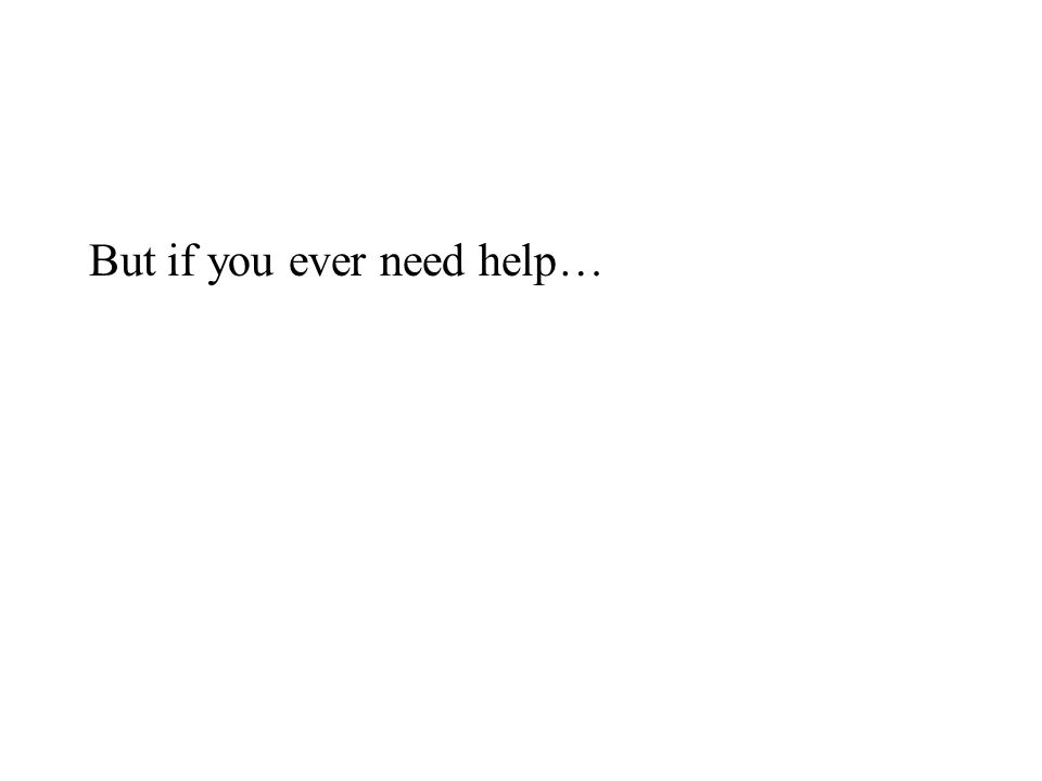But if you ever need help…