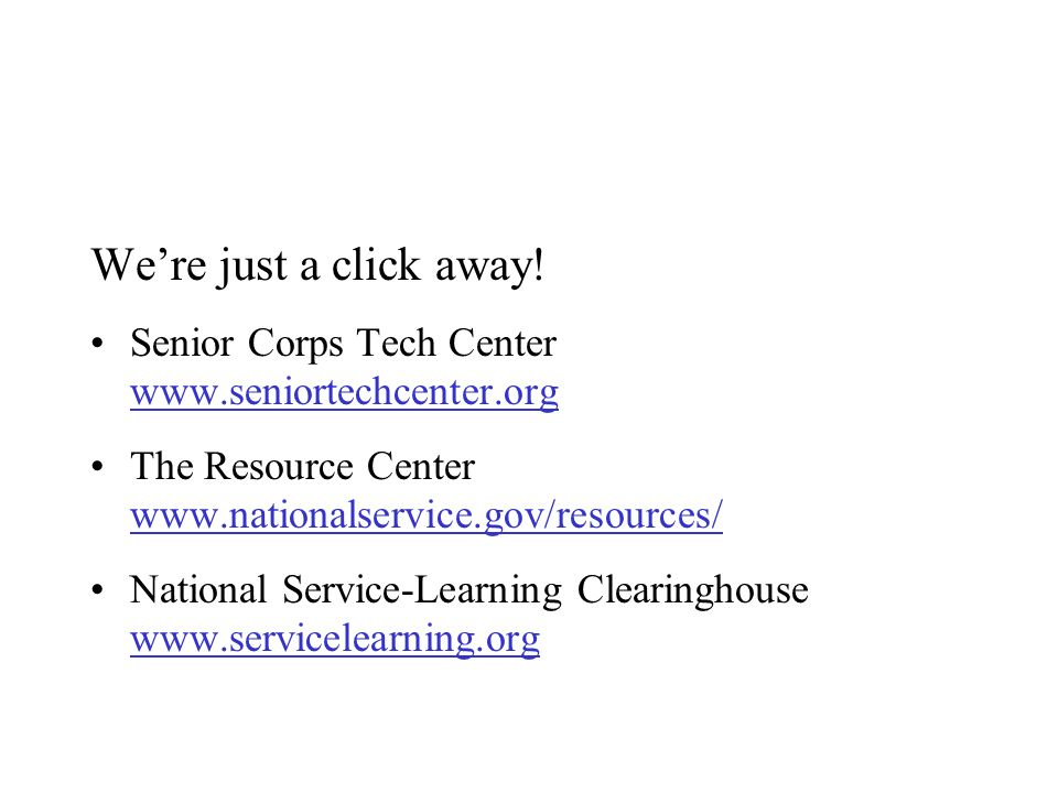 Were just a click away! Senior Corps Tech Center www.seniortechcenter.org www.seniortechcenter.org The Resource Center www.nationalservice.gov/resourc