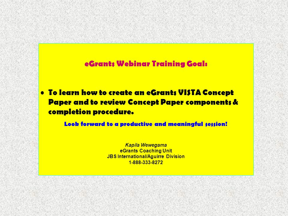 eGrants Webinar Training Goal: To learn how to create an eGrants VISTA Concept Paper and to review Concept Paper components & completion procedure.