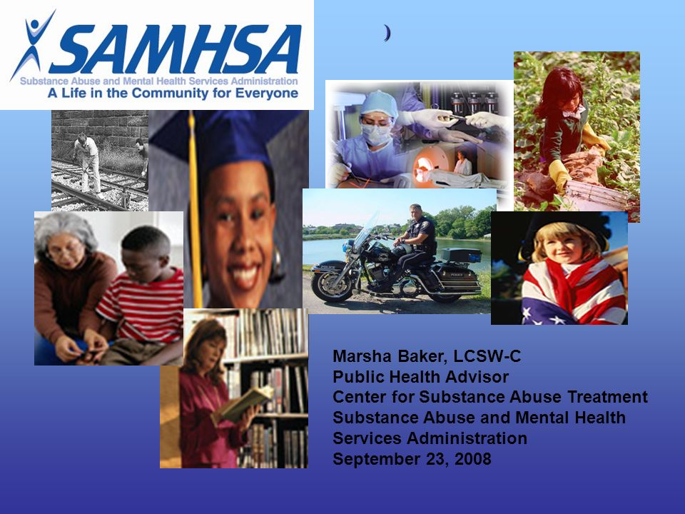 Marsha Baker, LCSW-C Public Health Advisor Center for Substance Abuse Treatment Substance Abuse and Mental Health Services Administration September 23