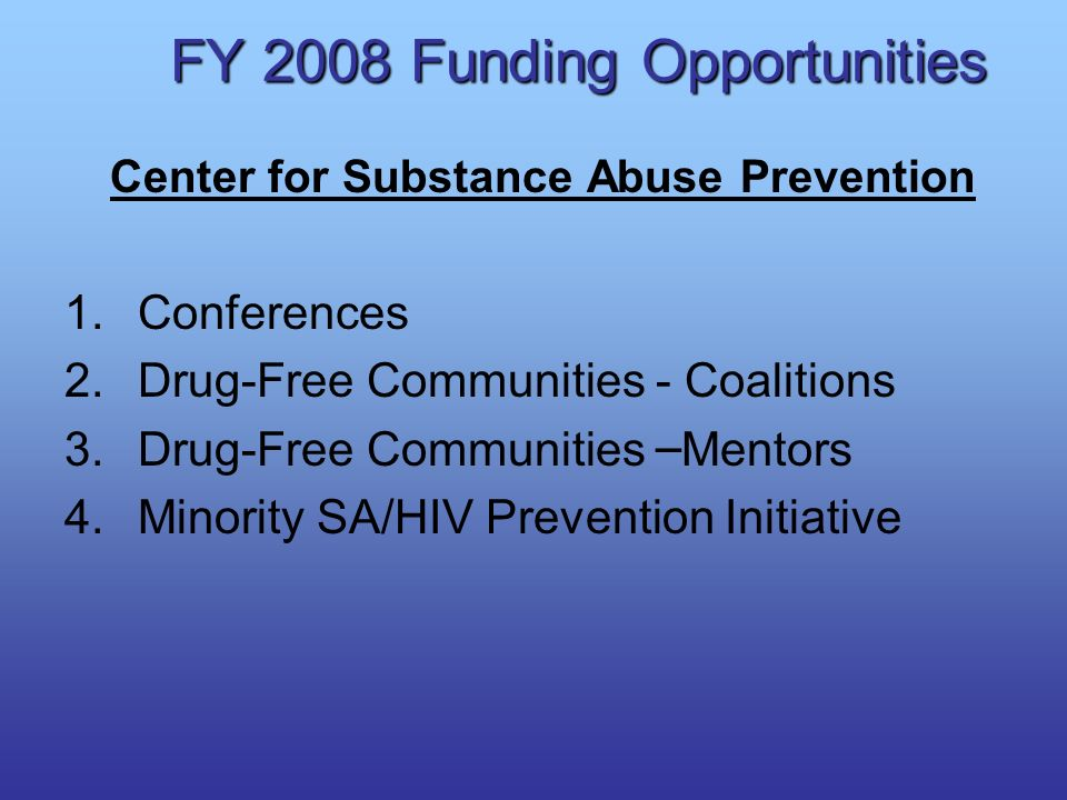 FY 2008 Funding Opportunities Center for Substance Abuse Prevention 1.Conferences 2.Drug-Free Communities - Coalitions 3.Drug-Free Communities – Mento