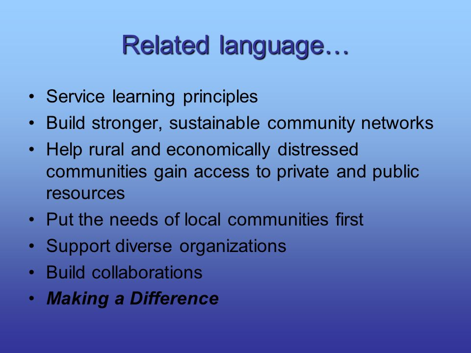 Related language… Service learning principles Build stronger, sustainable community networks Help rural and economically distressed communities gain a