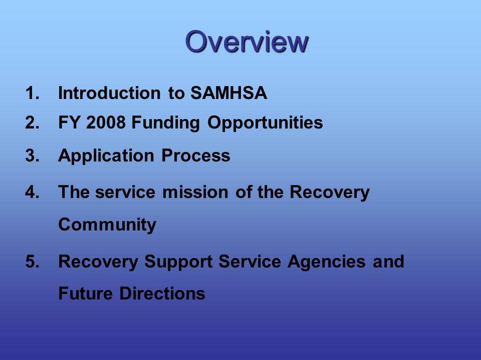 Overview 1.Introduction to SAMHSA 2.FY 2008 Funding Opportunities 3.Application Process 4.The service mission of the Recovery Community 5.Recovery Sup