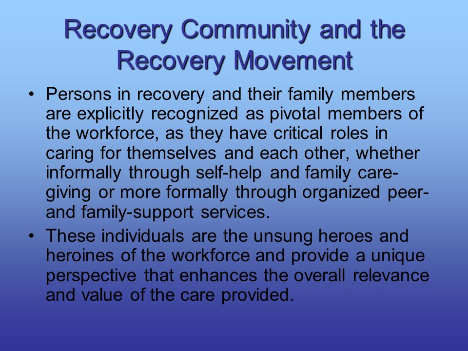 Recovery Community and the Recovery Movement Persons in recovery and their family members are explicitly recognized as pivotal members of the workforc