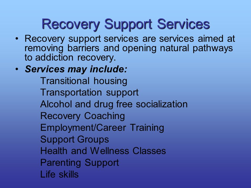 Recovery Support Services Recovery support services are services aimed at removing barriers and opening natural pathways to addiction recovery. Servic