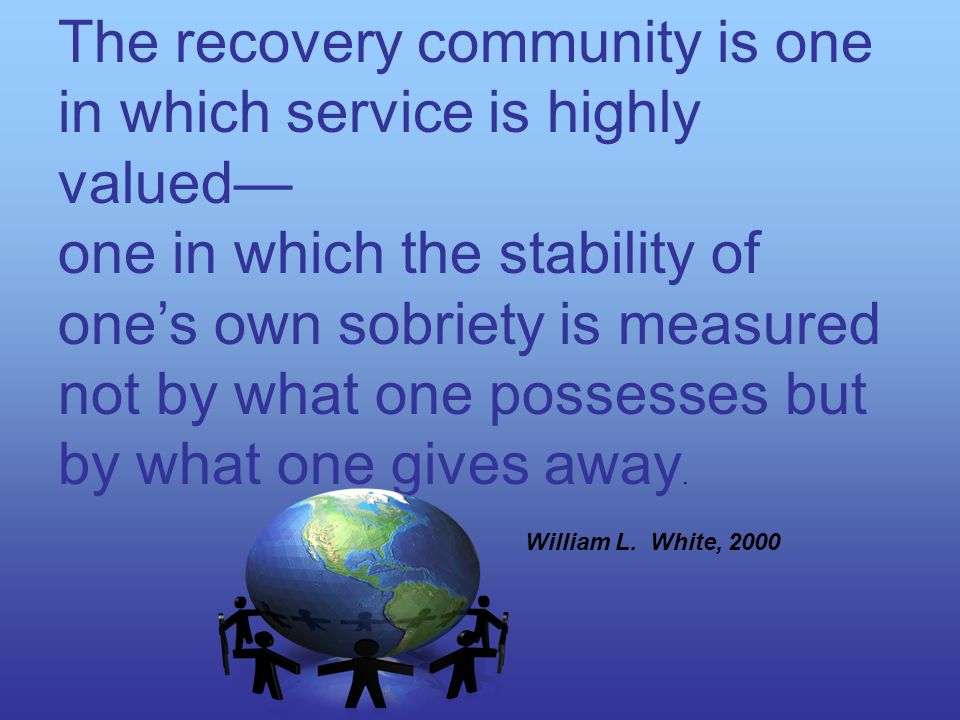 The recovery community is one in which service is highly valued one in which the stability of ones own sobriety is measured not by what one possesses