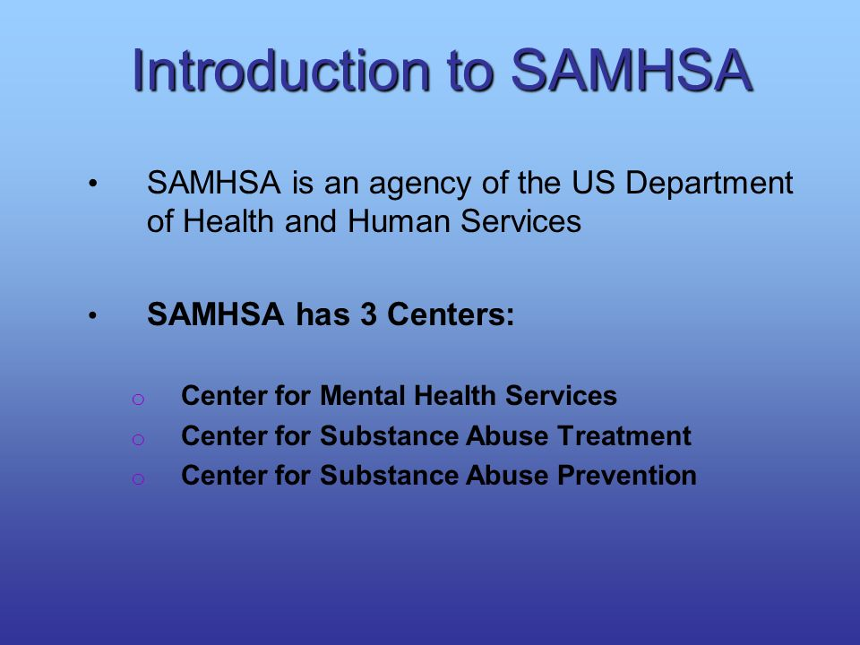 Introduction to SAMHSA SAMHSA is an agency of the US Department of Health and Human Services SAMHSA has 3 Centers: o Center for Mental Health Services